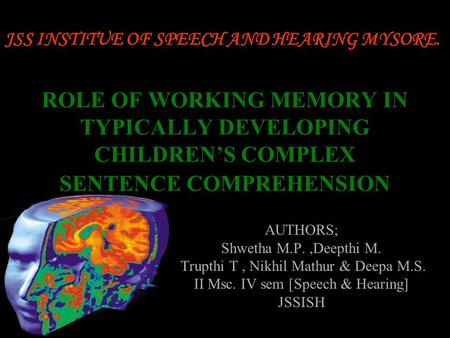 1 ROLE OF WORKING MEMORY IN TYPICALLY DEVELOPING CHILDREN'S COMPLEX SENTENCE COMPREHENSION AUTHORS; Shwetha M.P.,Deepthi M. Trupthi T, Nikhil Mathur &