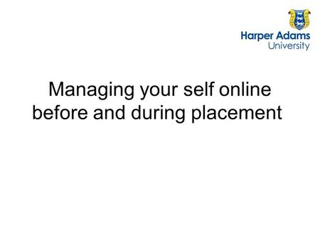 Managing your self online before and during placement.