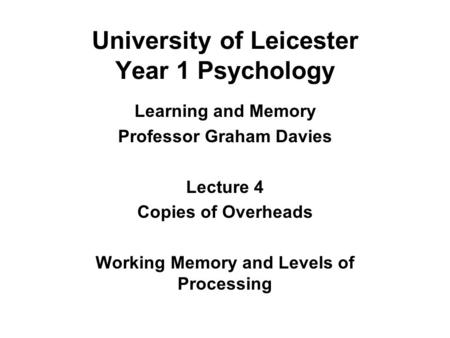 University of Leicester Year 1 Psychology Learning and Memory Professor Graham Davies Lecture 4 Copies of Overheads Working Memory and Levels of Processing.