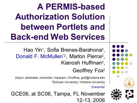 A PERMIS-based Authorization Solution between Portlets and Back-end Web Services Hao Yin 1, Sofia Brenes-Barahona 2, Donald F. McMullen * 2, Marlon Pierce.