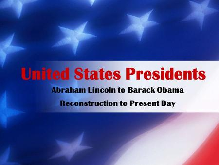 Abraham Lincoln to Barack Obama Reconstruction to Present Day United States Presidents.