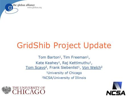 GridShib Project Update Tom Barton 1, Tim Freeman 1, Kate Keahey 1, Raj Kettimuthu 1, Tom Scavo 2, Frank Siebenlist 1, Von Welch 2 1 University of Chicago.