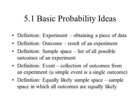 5.1 Basic Probability Ideas Definition: Experiment – obtaining a piece of data Definition: Outcome – result of an experiment Definition: Sample space –