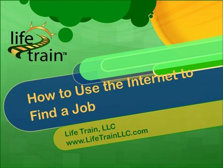 How to Use the Internet to Find a Job Life Train, LLC www.LifeTrainLLC.com.