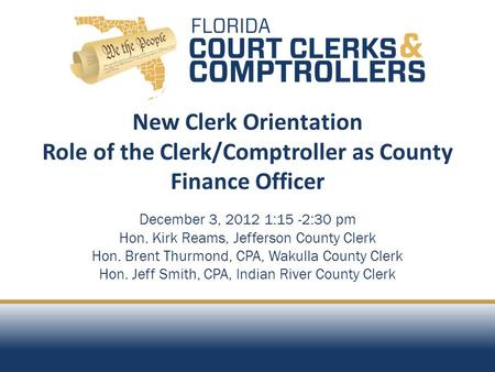 New Clerk Orientation Role of the Clerk/Comptroller as County Finance Officer December 3, 2012 1:15 -2:30 pm Hon. Kirk Reams, Jefferson County Clerk Hon.