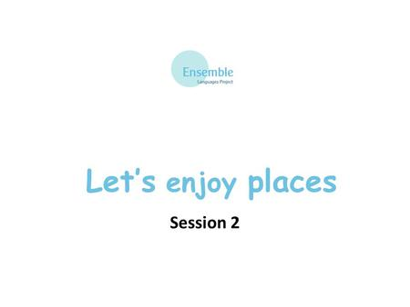 Let's enjoy places Session 2. Let's Enjoy Places – Session 2 au nord-est – in the north-east au nord-ouest – in the north-west au sud-est – in the south-east.