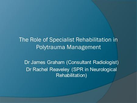 The Role of Specialist Rehabilitation in Polytrauma Management Dr James Graham (Consultant Radiologist) Dr Rachel Reaveley (SPR in Neurological Rehabilitation)