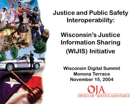 Wisconsin Digital Summit Monona Terrace November 15, 2004 Justice and Public Safety Interoperability: Wisconsin's Justice Information Sharing (WIJIS) Initiative.