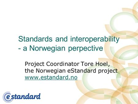 Standards and interoperability - a Norwegian perpective Project Coordinator Tore Hoel, the Norwegian eStandard project www.estandard.no www.estandard.no.