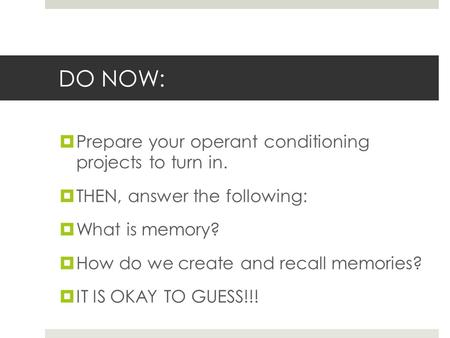DO NOW:  Prepare your operant conditioning projects to turn in.  THEN, answer the following:  What is memory?  How do we create and recall memories?