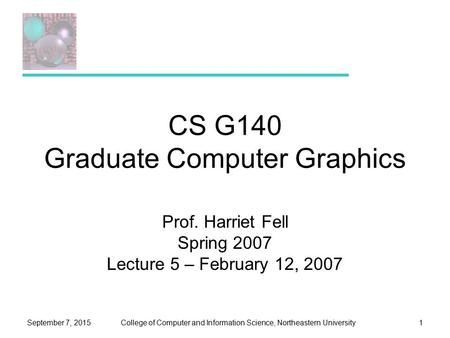 College of Computer and Information Science, Northeastern UniversitySeptember 7, 20151 CS G140 Graduate Computer Graphics Prof. Harriet Fell Spring 2007.
