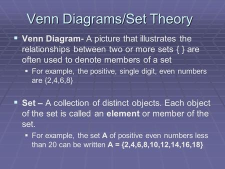 Venn Diagrams/Set Theory   Venn Diagram- A picture that illustrates the relationships between two or more sets { } are often used to denote members of.