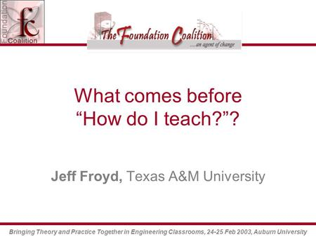 "Bringing Theory and Practice Together in Engineering Classrooms, 24-25 Feb 2003, Auburn University What comes before ""How do I teach?""? Jeff Froyd, Texas."