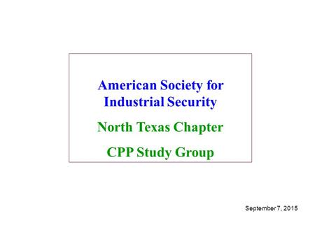 American Society for Industrial Security North Texas Chapter CPP Study Group September 7, 2015.