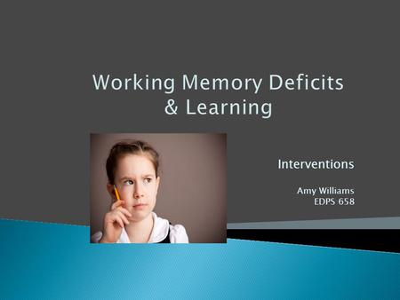 Working Memory Deficits & Learning Interventions Amy Williams EDPS 658.