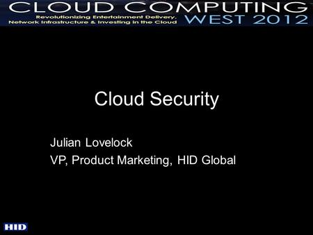 Cloud Security Julian Lovelock VP, Product Marketing, HID Global.