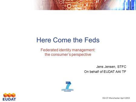 Here Come the Feds Federated identity management: the consumer's perspective Jens Jensen, STFC On behalf of EUDAT AAI TF EGI CF Manchester April 2013.