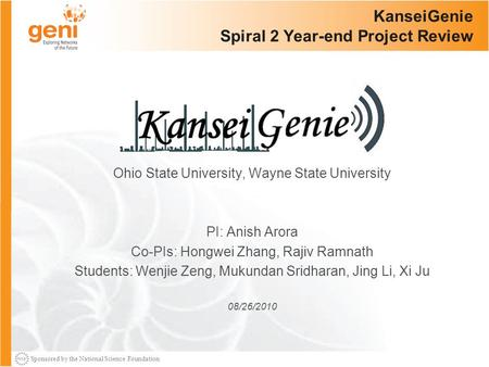 Sponsored by the National Science Foundation KanseiGenie Spiral 2 Year-end Project Review Ohio State University, Wayne State University PI: Anish Arora.