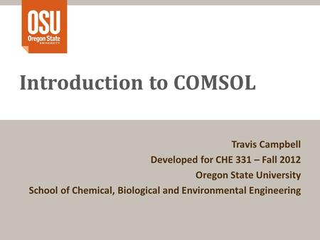Introduction to COMSOL Travis Campbell Developed for CHE 331 – Fall 2012 Oregon State University School of Chemical, Biological and Environmental Engineering.