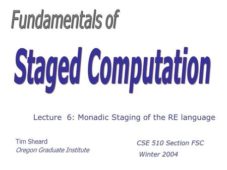 Tim Sheard Oregon Graduate Institute Lecture 6: Monadic Staging of the RE language CSE 510 Section FSC Winter 2004 Winter 2004.