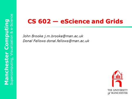 Manchester Computing Supercomputing, Visualization & e-Science CS 602 — eScience and Grids John Brooke Donal Fellows