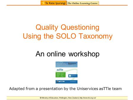 Quality Questioning Using the SOLO Taxonomy An online workshop Adapted from a presentation by the Uniservices asTTle team.
