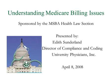 Understanding Medicare Billing Issues Sponsored by the MSBA Health Law Section Presented by: Edith Sunderland Director of Compliance and Coding University.