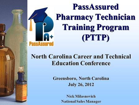 PassAssured Pharmacy Technician Training Program (PTTP) North Carolina Career and Technical Education Conference Greensboro, North Carolina July 26, 2012.
