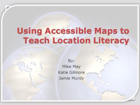 Using Accessible Maps to Teach Location Literacy By: Mike May Katie Gilmore Jamie Murdy.