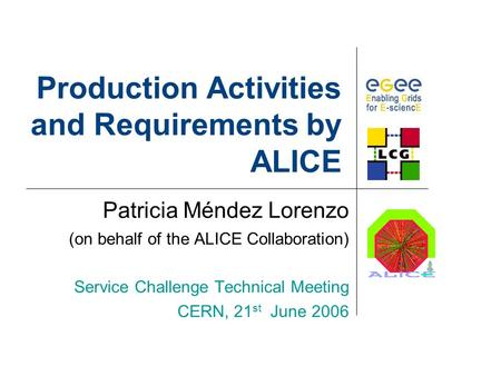Production Activities and Requirements by ALICE Patricia Méndez Lorenzo (on behalf of the ALICE Collaboration) Service Challenge Technical Meeting CERN,