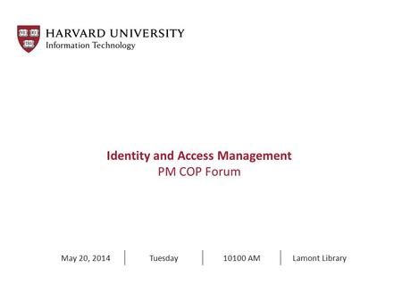 Identity and Access Management PM COP Forum May 20, 2014Tuesday10100 AMLamont Library.