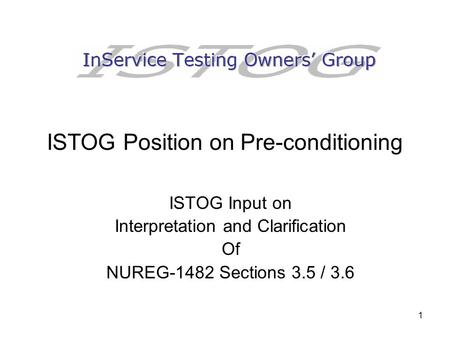 1 ISTOG Position on Pre-conditioning ISTOG Input on Interpretation and Clarification Of NUREG-1482 Sections 3.5 / 3.6.