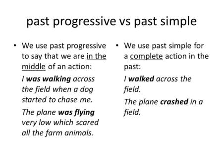 Past progressive vs past simple We use past progressive to say that we are in the middle of an action: I was walking across the field when a dog started.
