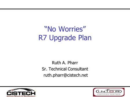 """No Worries"" R7 Upgrade Plan Ruth A. Pharr Sr. Technical Consultant"