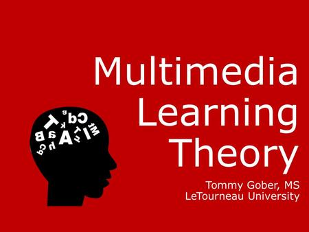 Multimedia Learning Theory Tommy Gober, MS LeTourneau University.