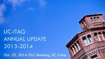 UC-ITAG ANNUAL UPDATE 2013-2014 Oct. 22, 2014 ITLC Meeting, UC Irvine.