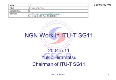 NGN Work in ITU-T SG11 2004.5.11 Yukio Hiramatsu Chairman of ITU-T SG11 1GSC-9, Seoul SOURCE:ITU-T TITLE:NGN Work in ITU-T SG11 AGENDA ITEM:5.0 CONTACT:Yukio.