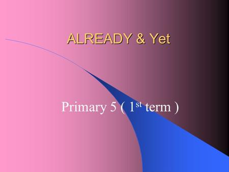 "ALREADY & Yet Primary 5 ( 1 st term ) Do you remember how to use ""already and yet""?"