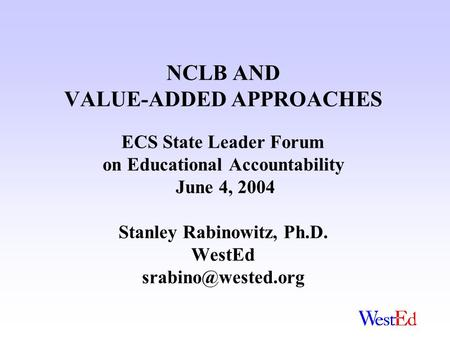 NCLB AND VALUE-ADDED APPROACHES ECS State Leader Forum on Educational Accountability June 4, 2004 Stanley Rabinowitz, Ph.D. WestEd