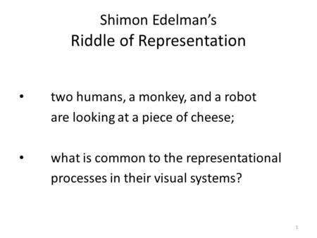 1 Shimon Edelman's Riddle of Representation two humans, a monkey, and a robot are looking at a piece of cheese; what is common to the representational.