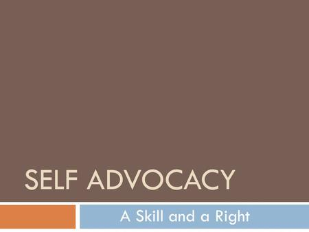 SELF ADVOCACY A Skill and a Right Definition of Self-Advocacy Self-advocacy refers to: an individual's ability to effectively communicate, convey, negotiate.