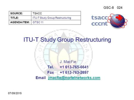 GSC-8024 SOURCE:TSACC TITLE:ITU-T Study Group Restructuring AGENDA ITEM:GTSC 11 07/09/2015 ITU-T Study Group Restructuring J. MacFie Tel.+1 613-765-6641.
