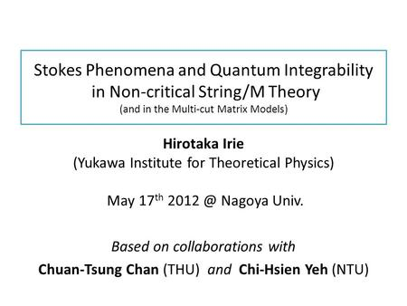 Stokes Phenomena and Quantum Integrability in Non-critical String/M Theory (and in the Multi-cut Matrix Models) Hirotaka Irie (Yukawa Institute for Theoretical.