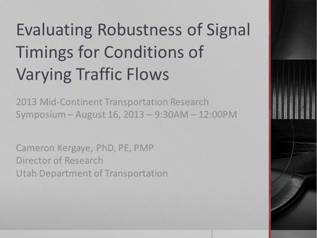Evaluating Robustness of Signal Timings for Conditions of Varying Traffic Flows 2013 Mid-Continent Transportation Research Symposium – August 16, 2013.