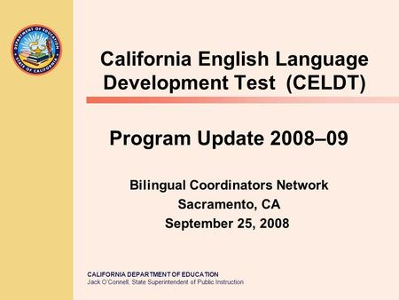 CALIFORNIA DEPARTMENT OF EDUCATION Jack O'Connell, State Superintendent of Public Instruction California English Language Development Test (CELDT) Program.