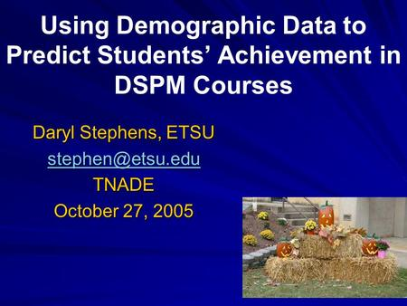 Using Demographic Data to Predict Students' Achievement in DSPM Courses Daryl Stephens, ETSU TNADE October 27, 2005.