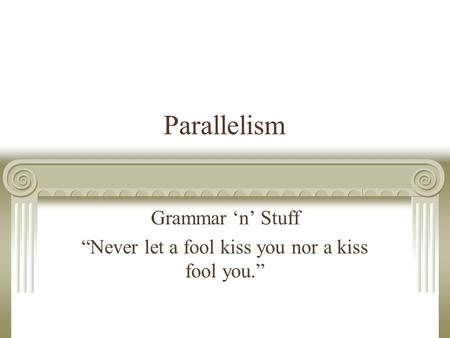 "Parallelism Grammar 'n' Stuff ""Never let a fool kiss you nor a kiss fool you."""