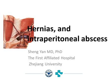 Sheng Yan MD, PhD The First Affiliated Hospital Zhejiang University Hernias, and Intraperitoneal abscess.