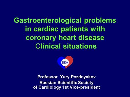 Gastroenterological problems in cardiac patients with coronary heart disease Clinical situations Professor Yury Pozdnyakov Russian Scientific Society of.
