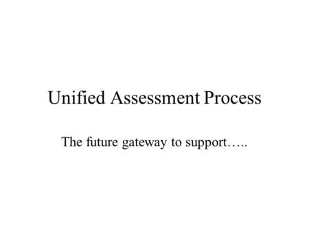 Unified Assessment Process The future gateway to support…..